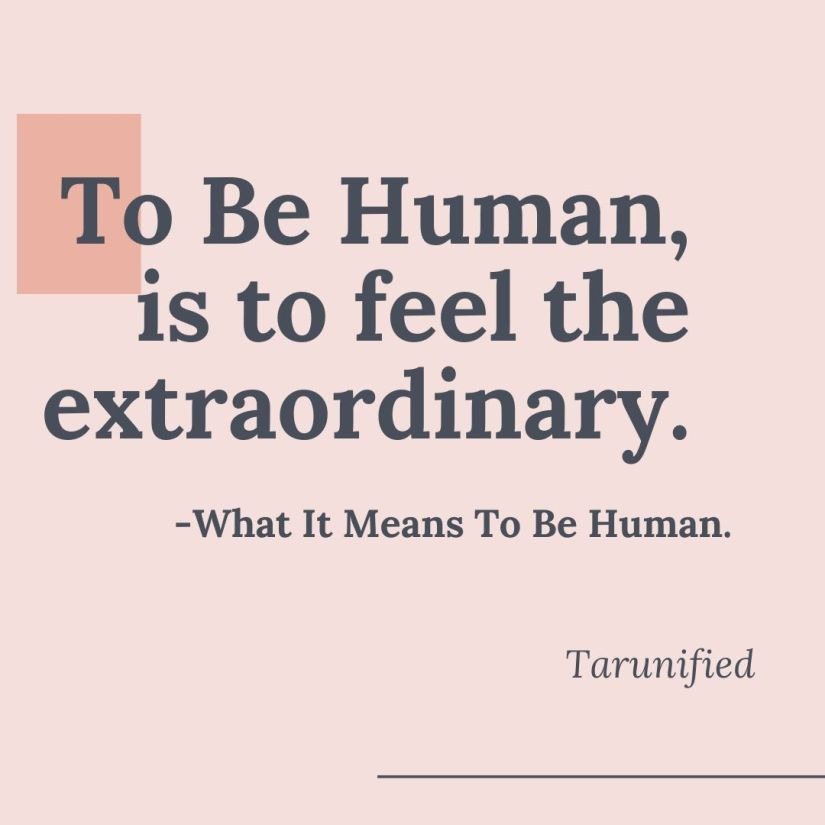 To Be Human, is to feel the Extraordinary.