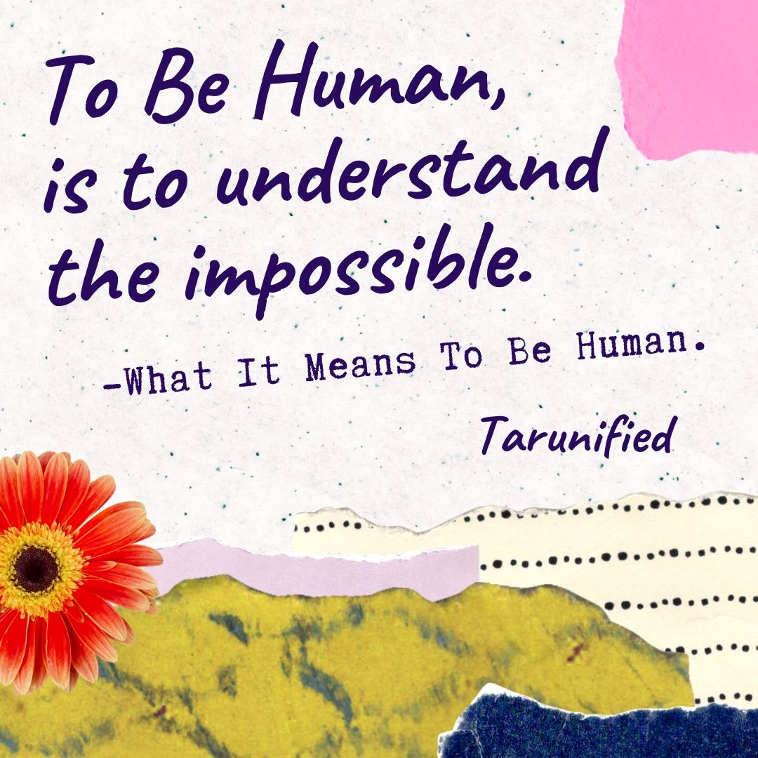 To Be Human, is to understand the impossible.