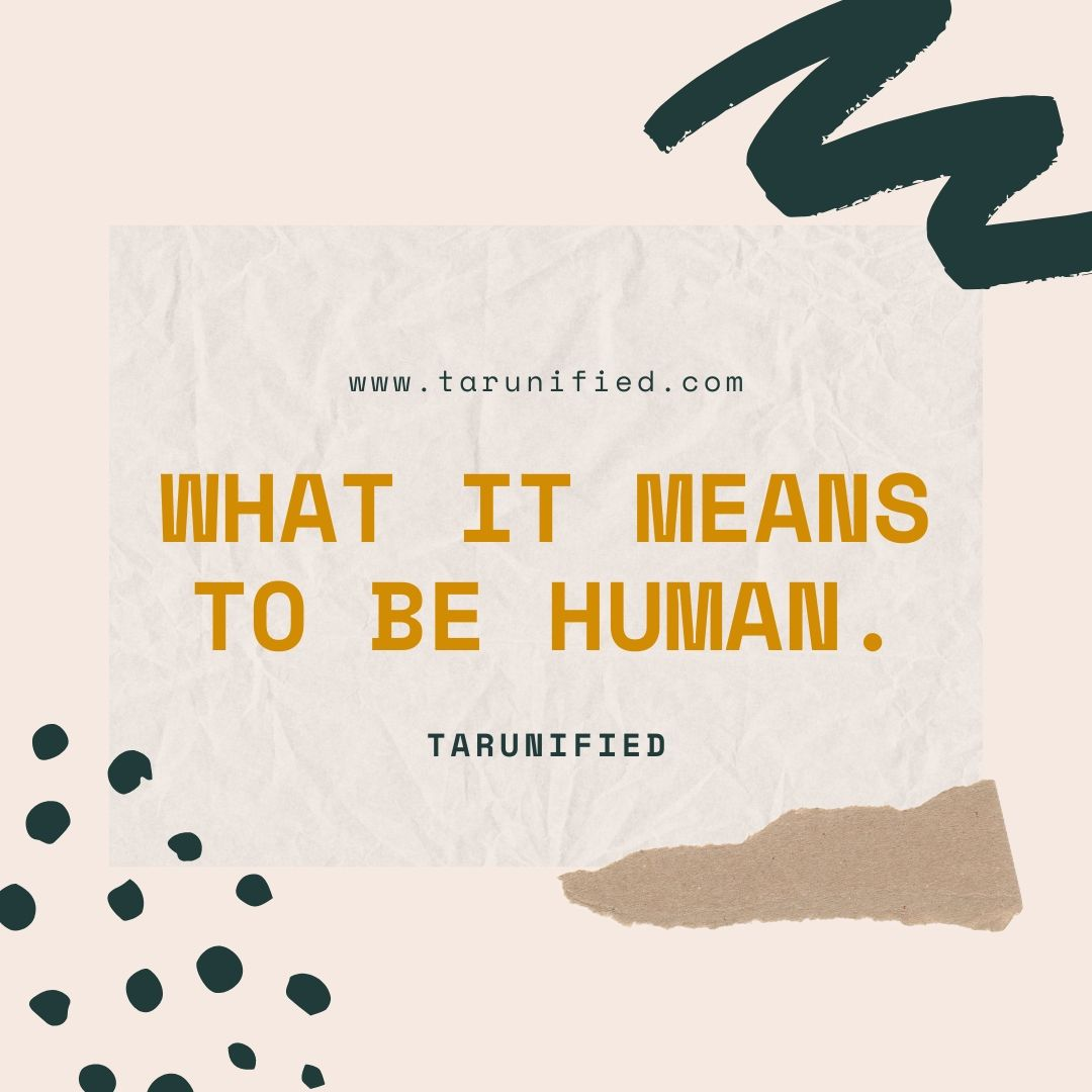 WHAT IT MEANS TO BE HUMAN.